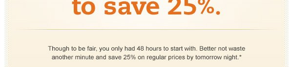 Only hours left to save 25%. Though to be fair, you only had 48 hours to start with. Better not waste another minute and save 25% on regular prices by tomorrow night.*