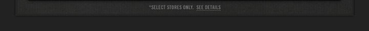 *SELECT STORES ONLY. SEE DETAILS