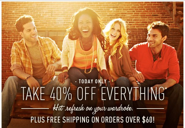 TODAY  ONLY - TAKE 40% OFF EVERYTHING HIT  REFRESH ON YOUR WARDROBE. PLUS FREE SHIPPING ON ORDERS OVER $60!