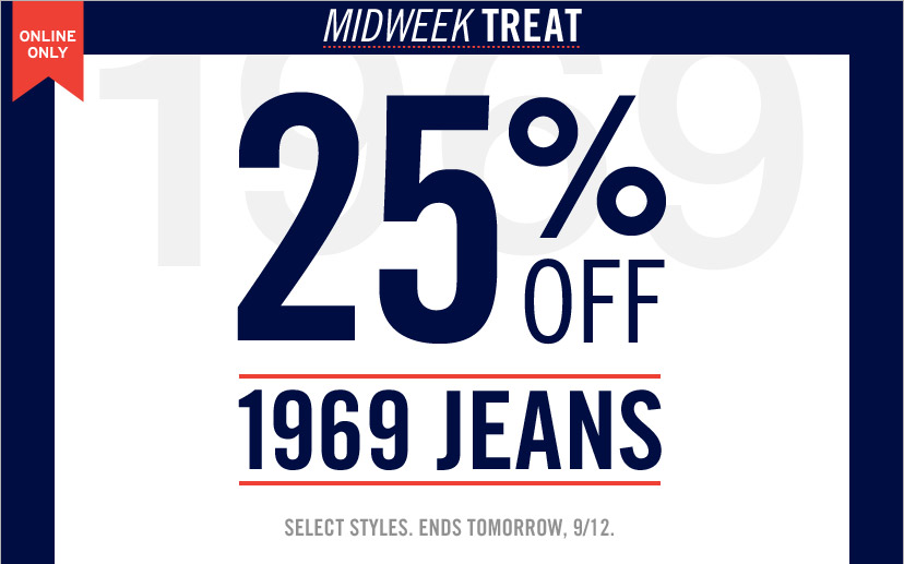 ONLINE ONLY | MIDWEEK TREAT 25% OFF 1969 JEANS | SELECT STYLES. ENDS TOMORROW, 9/12.