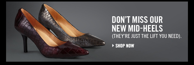 DON'T MISS OUR NEW MID-HEELS