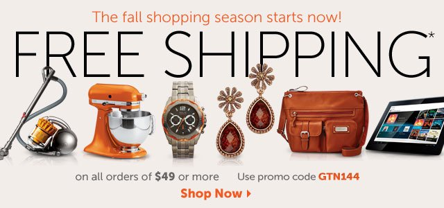 The fall shopping season starts now! FREE SHIPPING* on all orders of $49 or more use promo code GTN144 - Shop Now
