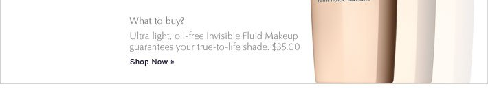 What to buy? Ultra light, oil-free Invisible Fluid Makeup  guarantees your true-to-life shade.  $35.00 Shop Now »