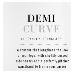 DEMI CURVE. ELEGANTLY HOURGLASS. A contour that lengthens the look of your legs, with slightly curved side seams and a perfectly pitched waistband to frame your curves.