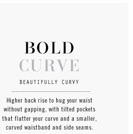 BOLD CURVE. BEAUTIFULLY CURVY. Higher back rise to hug your waist without gapping, with tilted pockets that flatter your curve and a smaller, curved waistband and side seams.