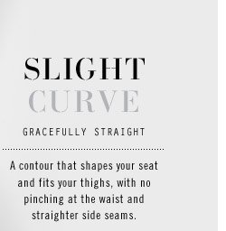 SLIGHT CURVE. GRACEFULLY STRAIGHT. A contour that shapes your seat and fits your thighs, with no pinching at the waist and straighter side seams.