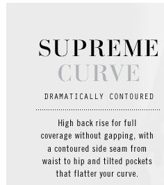 SUPREME CURVE. DRAMATICALLY CONTOURED. High back rise for full coverage without gapping, with a contoured side seam from waist to hip and tilted pockets that flatter your curve.