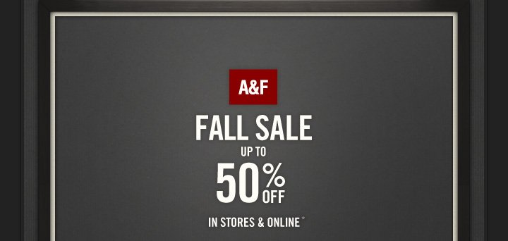 A&F FALL SALE UP TO 50% OFF IN STORES & ONLINE*