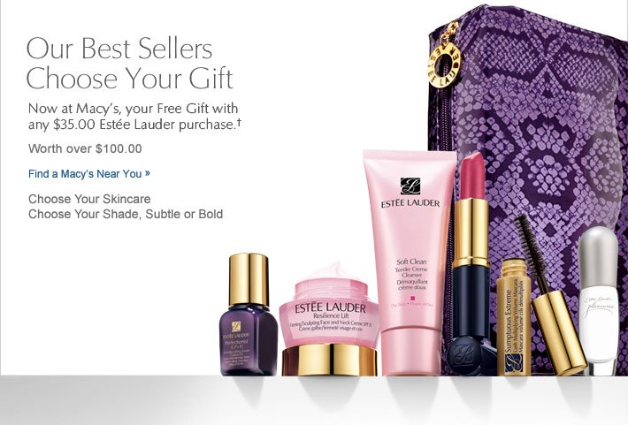 Our Best Sellers Choose Your Gift Now at Macy's, your Free Gift with any $35.00 Estée Lauder purchase.† Worth over $100.00 Find a Macy's Near You »  Choose Your Skincare Choose Your Shade, Subtle or Bold