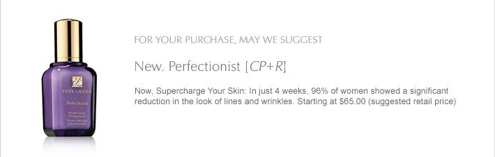 For your purchase, may we suggest: New. Perfectionist [CP+R] Now, Supercharge Your Skin: In just 4 weeks, 96% of women showed a significant reduction in the look of lines and wrinkles. Starting at $65.00 (suggested retail price)