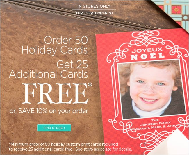 In Stores Only:   Save on Custom Holiday Cards   Order 50 Custom Printing Holiday Cards  Receive 25 Additional Cards FREE!  Or, SAVE 10% on your order   Thru September 30, 2012   *Minimum order of 50 holiday custom print cards required to receive 25 additional cards free. See store associate for details.