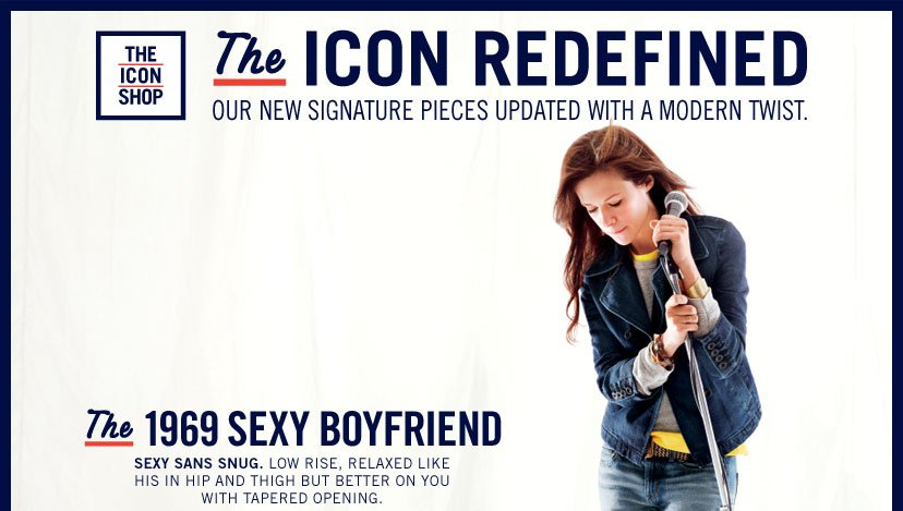 The ICON REDEFINED - OUR NEW SIGNATURE PIECES UPDATED WITH A MODERN TWIST. The 1969 SEXY BOYFRIEND