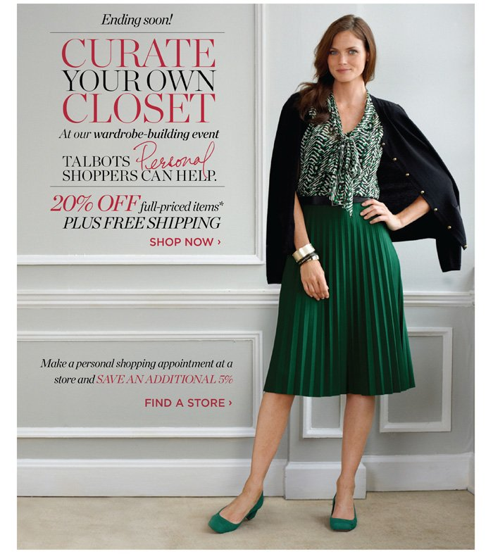 Curate your own closet at our wardrobe-building event. Talbots Personal Shoppers can help. 20% off full-priced items* Plus Free Shipping. Shop Now. Make a personal shopping appointment at a store and save an additional 5%. Find a store.