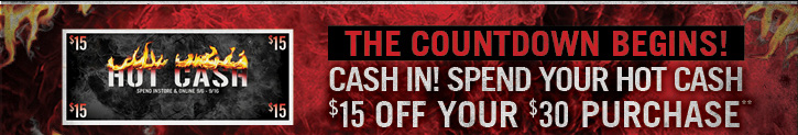 THE COUNTDOWN BEGINS! CASH IN! SPEND YOUR HOT CASH $15 OFF YOUR $30 PURCHASE**