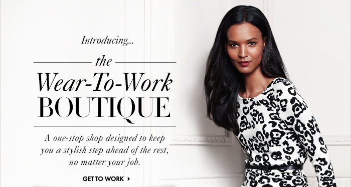 Introducing... THE WEAR-TO-WORK BOUTIQUE  A one-stop shop designed to keep you a  stylish step ahead of the rest, no matter your job.  Get To Work