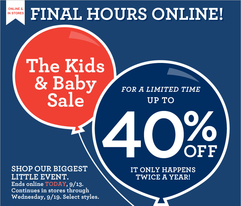 ONLINE & IN STORES | FINAL HOURS ONLINE!The Kids & Baby Sale | FOR A LIMITED TIME UP TO 40% OFF | IT ONLY HAPPENS TWICE A YEAR! SHOP OUR BIGGEST LITTLE EVENT. Ends online TODAY, 9/13.Continues in stores through Wednesday, 9/19. Select styles.