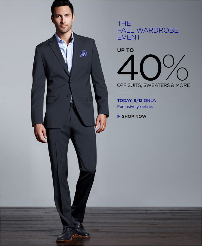 The Fall Wardrobe Event | UP TO 40% off suits, sweaters & more | TODAY, 9/13 ONLY. | EXCLUSIVELY ONLINE. | Shop Now