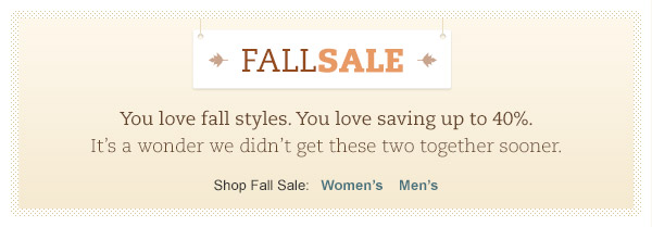 You love fall styles. You love saving up to 40%. It's a wonder we didn't get these two together sooner.