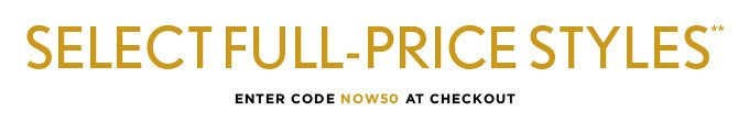 AND  SELECT FULL–PRICE STYLES** IN STORES & ONLINE ENTER CODE NOW50 AT CHECKOUT