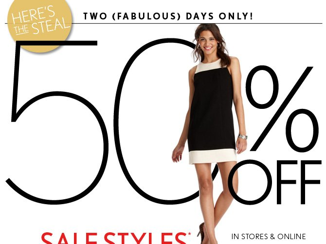 HERE'S THE STEAL TWO (FABULOUS) DAYS ONLY!  50% OFF SALE STYLES*