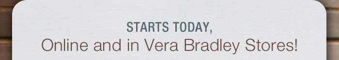 Starts today, Online and in Vera Bradley Stores!