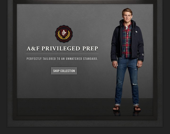 A&F PRIVILEGED PREP PERFECTLY TAILORED TO AN UNMATCHED STANDARD. SHOP COLLECTION