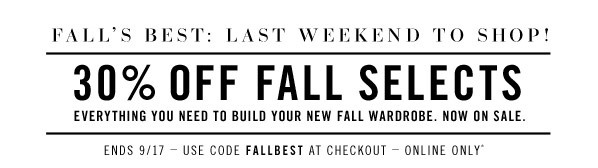 Fall's best: Last Weekend To Shop! 30% OFF fall selects. Everything you need to build your new fall wardrobe. Now on sale. Ends 9/17  Use code FALLBEST At Checkout  Online only*