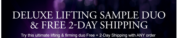 DELUXE LIFTING SAMPLE DUO & FREE 2-DAY SHIPPING Try this ultimate lifting & firming duo Free + 2-Day Shipping with ANY order