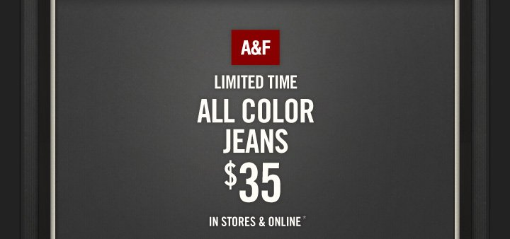 A&F LIMITED TIME ALL COLOR  JEANS $35 IN STORES & ONLINE*