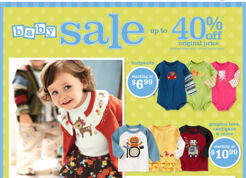 Baby Sale. Up to 40% off(2) original price. Limited time only. Select styles only. Bodysuits starting at $6.99. Graphic tees, cardigans & more starting at $10.99