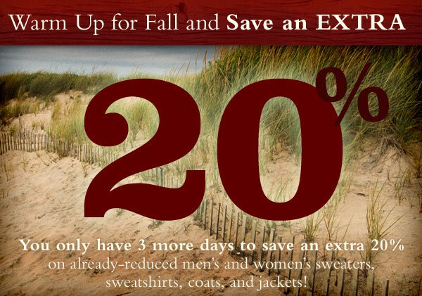 Warm Up for Fall and Save an Extra 20%. You only have 3 more days to save an extra 20% on already-reduced men's and women's sweaters, sweatshirts, coats, and jackets!