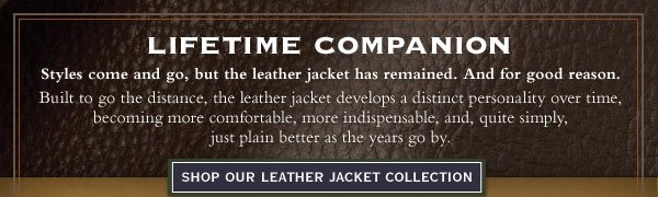 Lifetime Companion - Styles come and go, but the leather jacket has remained. And for good reason. Built to go the distance, the leather jacket develops a distinct personality over time, becoming more comfortable, more indispensable, and,  quite simply, just plain better as the years go by.     Shop Our Leather Jacket Collection