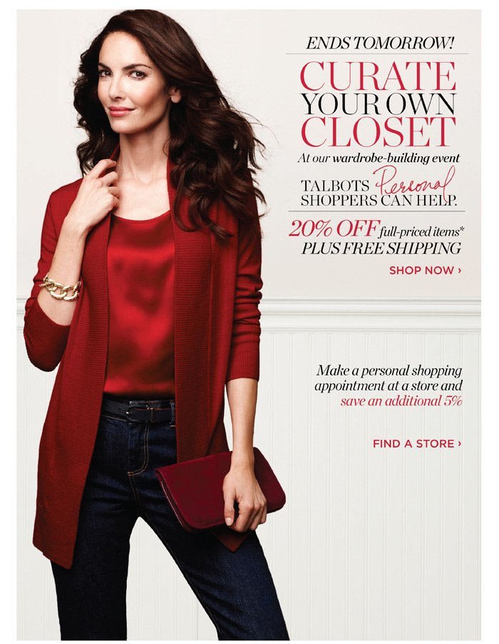 Ends Tomorrow! Curate your own closet at our wardrobe-building event. Talbots Personal Shoppers can help. 20% off full-priced items* Plus Free Shipping. Shop Now. Make a personal shopping appointment at a store and save an additional 5%. Find a store.