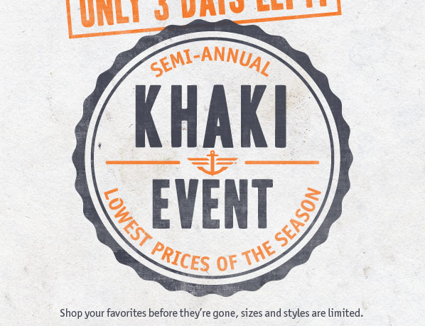 Only 3 days left! Semi-Annual Khaki Event: Lowest Prices of the Season. Shop your favorites before they're gone, sizes and styles are limited.