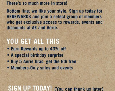 There's so much more in store! Bottom line: we like your style. Sign up today for AEREWARDS and join a select group of members who get exclusive access to rewards, events and discounts at AE and Aerie. | You Get All This | * Earn Rewards up to 40% off * A special birthday surprise * Buy 5 Aerie bras, get the 6th free * Members-Only sales and events | Sign Up Today! (You can thank us later)