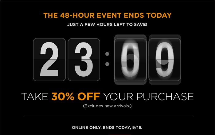 The 48-Hour Event Ends Today | JUST A FEW HOURS LEFT TO SAVE!  | Take 30% off your purchase | (Excludes new arrivals.) | ONLINE ONLY. ENDS TODAY, 9/15.