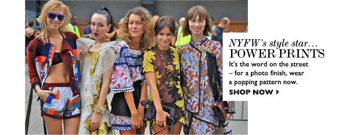 NYFW's STYLE STAR... POWER PRINTS – It's the word on the street for a photo finish, wear a popping pattern now. SHOP NOW