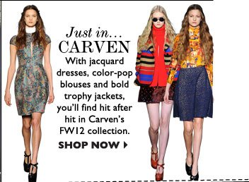 JUST IN... CARVEN – With jacquard dresses, color-popblouses and bold trophy jackets, you'll find hit after hit in Carven's FW12  collection. SHOP NOW