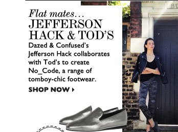 FLAT MATES... JEFFERSON HACK & TOD'S – Dazed & Confused's Jefferson Hack collaborates with Tod's to create No_Code, a  range of tomboy-chic footwear. SHOP NOW