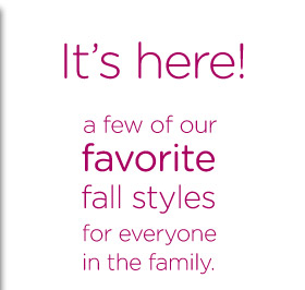 It's here! a few of our favorite fall styles for everyone in the family.