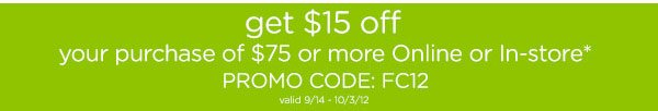 get $15 off - your purchase of $75 or more Online or In-Store* - PROMO CODE: FC12