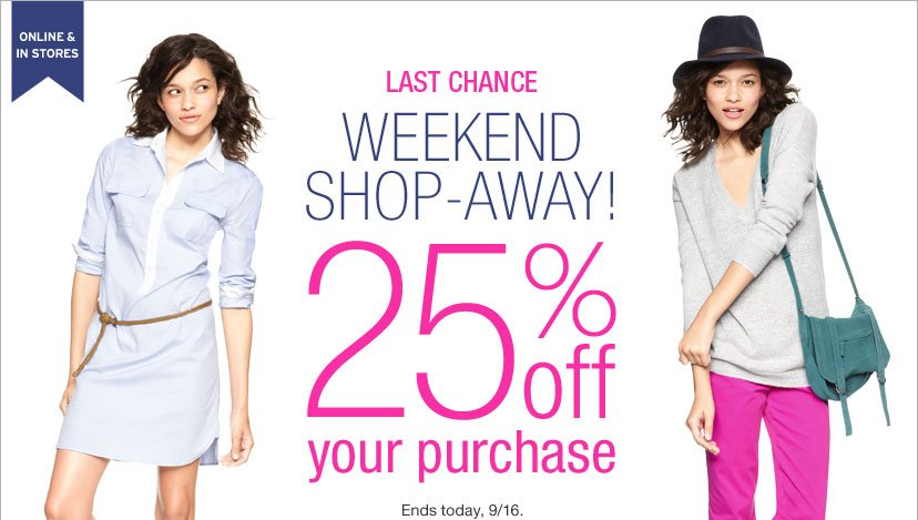 ONLINE & IN STORES | LAST CHANCE WEEKEND SHOP-AWAY! 25% off your purchase | Ends tonday, 9/16.