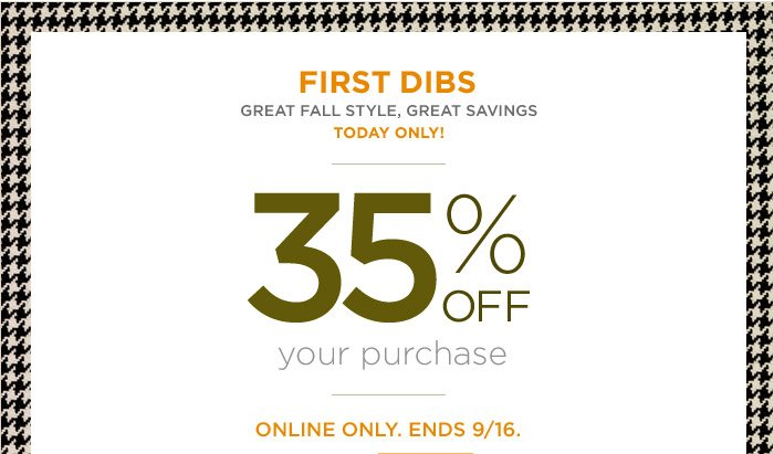 First Dibs | Great fall style, great savings | today only! | 35% off your purchase | Online only. Ends 9/16.