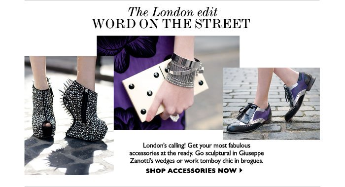 THE LONDON EDIT – WORD ON THE STREET – London's calling! Get your most fabulous accessories 