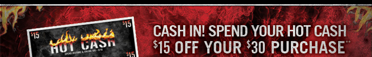 CASH IN! SPEND YOUR HOT CASH $15 OFF YOUR $30 PURCHASE**