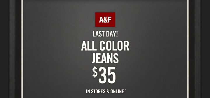 A&F LAST DAY! ALL COLOR JEANS $35 IN STORES & ONLINE*