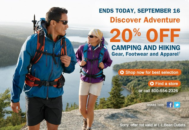Ends Today, September 16. Discover Adventure. 20% OFF Camping and Hiking Gear, Footwear and Apparel. Sorry, offer not valid at L.L.Bean Outlets.