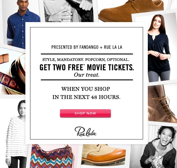 Presented by Fandango + Rue La La. Style, mandatory. Popcorn, optional. Get two free* movie tickets. Our treat. When you shop in the next 48 hours. SHOP NOW