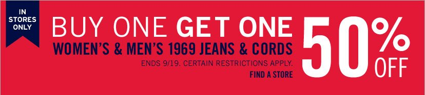 IN STORES ONLY | BUY ONE GET ONE 50% OFF | WOMEN'S & MEN'S 1969 JEANS & CORDS | ENDS 9/19. CERTAIN RESTRICTIONS APPLY. FIND A STORE