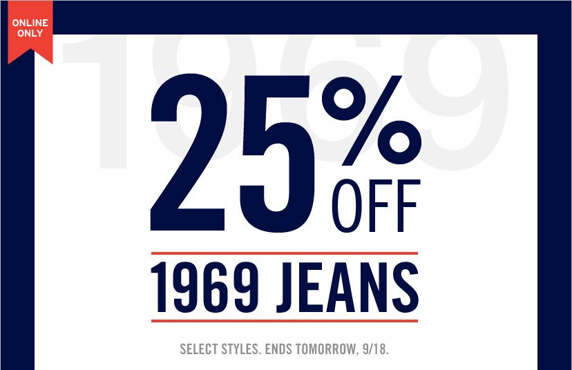 ONLINE ONLY | 25% OFF 1969 JEANS | SELECT STYLES. ENDS TOMORROW, 9/18.